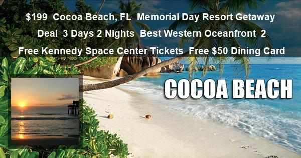 $199 | Cocoa Beach, FL | Memorial Day Resort Getaway Deal | 3 Days 2 Nights | Best Western Oceanfront | 2 Free Kennedy Space Center Tickets | Free $50 Dining Card