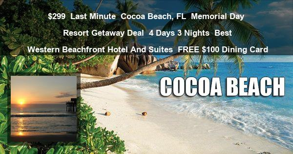 $299 | Last Minute | Cocoa Beach, FL | Memorial Day Resort Getaway Deal | 4 Days 3 Nights | Best Western Beachfront Hotel And Suites | FREE $100 Dining Card