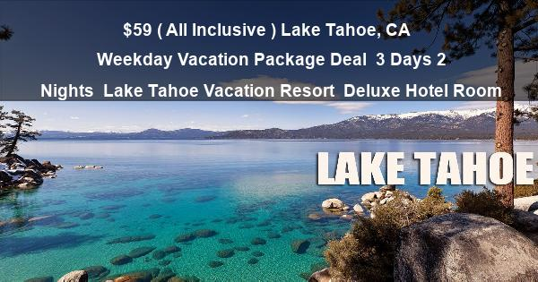 $59 ( All Inclusive ) Lake Tahoe, CA | Weekday Vacation Package Deal | 3 Days 2 Nights | Lake Tahoe Vacation Resort | Deluxe Hotel Room