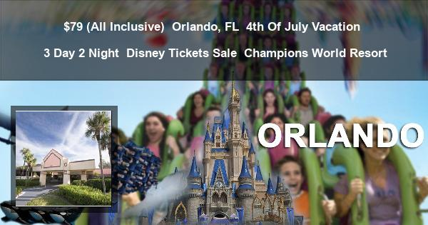 $79 ( All Inclusive ) | Orlando, FL | 4th Of July Vacation | 3 Day 2 Night | Disney Tickets Sale | Champions World Resort