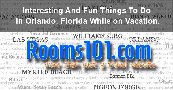 Interesting And Fun Things To Do In Orlando, Florida While on Vacation.