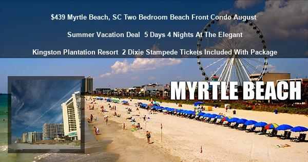 $439 Myrtle Beach, SC Two Bedroom Beach Front Condo August Summer Vacation Deal   5 Days 4 Nights At The Elegant Kingston Plantation Resort   2 Dixie Stampede Tickets Included With Package