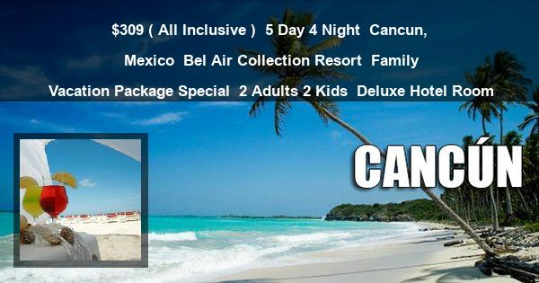 $309 ( All Inclusive ) | 5 Day 4 Night | Cancun, Mexico | Bel Air Collection Resort | Family Vacation Package Special | 2 Adults 2 Kids | Deluxe Hotel Room