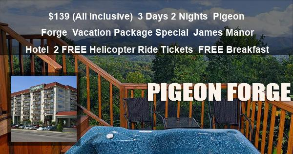 $139 (All Inclusive) | 3 Days 2 Nights | Pigeon Forge | Vacation Package Special | James Manor Hotel | 2 FREE Helicopter Ride Tickets | FREE Breakfast