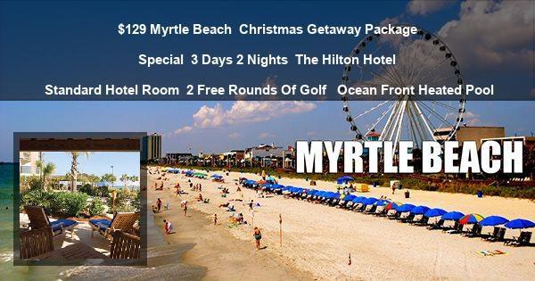 $129 Myrtle Beach | Christmas Getaway Package Special | 3 Days 2 Nights | The Hilton Hotel | Standard Hotel Room | 2 Free Rounds Of Golf  | Ocean Front Heated Pool