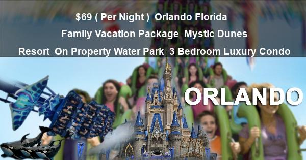 $69 ( Per Night ) | Orlando Florida | Family Vacation Package | Mystic Dunes Resort | On Property Water Park | 3 Bedroom Luxury Condo