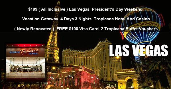 $199 ( All Inclusive ) Las Vegas   President's Day Weekend Vacation Getaway   4 Days 3 Nights   Tropicana Hotel And Casino ( Newly Renovated )   FREE $100 Visa Card   2 Tropicana Buffet Vouchers
