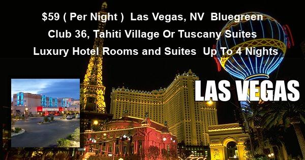 $59 ( Per Night ) | Las Vegas, NV | Bluegreen Club 36, Tahiti Village Or Tuscany Suites  | Luxury Hotel Rooms and Suites | Up To 4 Nights