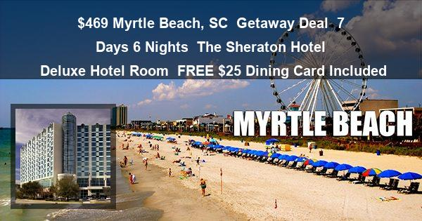 $469 Myrtle Beach, SC  Getaway Deal | 7 Days 6 Nights | The Sheraton Hotel | Deluxe Hotel Room | FREE $25 Dining Card Included