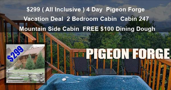 $299 ( All Inclusive ) 4 Day | Pigeon Forge Vacation Deal | 2 Bedroom Cabin | Cabin 247 | Mountain Side Cabin | FREE $100 Dining Dough