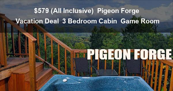 $579 ( All Inclusive ) 5 Day | Pigeon Forge Vacation Deal | 3 Bedroom Cabin | Cabin 20 | Luxury Cabin | Game Room