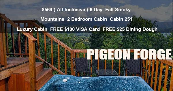 $569 ( All Inclusive ) 6 Day | Fall Smoky Mountains | 2 Bedroom Cabin | Cabin 251 | Luxury Cabin | FREE $100 VISA Card | FREE $25 Dining Dough