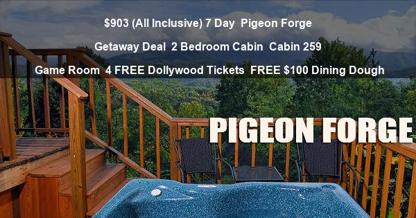 $903 (All Inclusive) 7 Day | Pigeon Forge Getaway Deal | 2 Bedroom Cabin | Cabin 259 | Game Room | 4 FREE Dollywood Tickets | FREE $100 Dining Dough