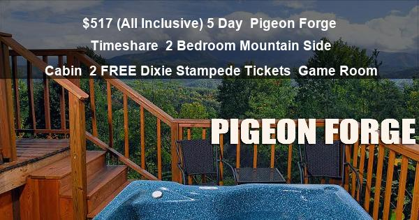 $517 (All Inclusive) 5 Day | Pigeon Forge Timeshare | 2 Bedroom Mountain Side Cabin | 2 FREE Dixie Stampede Tickets | Game Room