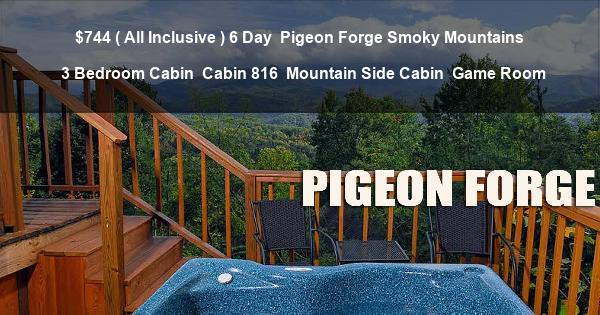 $744 ( All Inclusive ) 6 Day | Pigeon Forge Smoky Mountains | 3 Bedroom Cabin | Cabin 816 | Mountain Side Cabin | Game Room