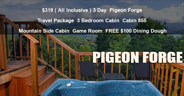 $319 ( All Inclusive ) 3 Day | Pigeon Forge Travel Package | 3 Bedroom Cabin | Cabin 855 | Mountain Side Cabin | Game Room | FREE $100 Dining Dough