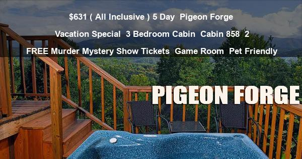 $631 ( All Inclusive ) 5 Day | Pigeon Forge Vacation Special | 3 Bedroom Cabin | Cabin 858 | 2 FREE Murder Mystery Show Tickets | Game Room | Pet Friendly