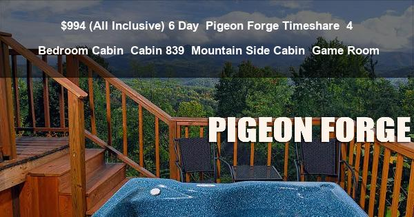 $994 (All Inclusive) 6 Day | Pigeon Forge Timeshare | 4 Bedroom Cabin | Cabin 839 | Mountain Side Cabin | Game Room