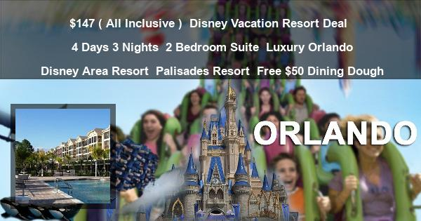 $147 ( All Inclusive ) | Disney Vacation Resort Deal | 4 Days 3 Nights | 2 Bedroom Suite | Luxury Orlando Disney Area Resort | Palisades Resort | Free $50 Dining Dough