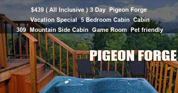 $439 ( All Inclusive ) 3 Day | Pigeon Forge Vacation Special | 5 Bedroom Cabin | Cabin 309 | Mountain Side Cabin | Game Room | Pet friendly
