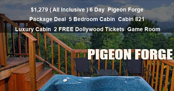 $1,279 ( All Inclusive ) 6 Day   Pigeon Forge Package Deal   5 Bedroom Cabin   Cabin 821   Luxury Cabin   2 FREE Dollywood Tickets   Game Room
