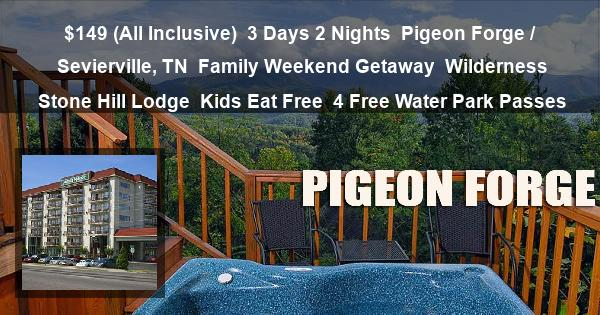 $149 (All Inclusive)   3 Days 2 Nights   Pigeon Forge / Sevierville, TN   Family Weekend Getaway   Wilderness Stone Hill Lodge   Kids Eat Free   4 Free Water Park Passes