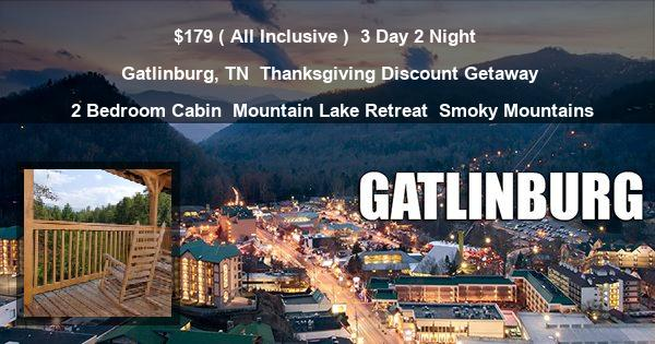 $179 ( All Inclusive ) | 3 Day 2 Night | Gatlinburg, TN | Thanksgiving Discount Getaway | 2 Bedroom Cabin | Mountain Lake Retreat | Smoky Mountains