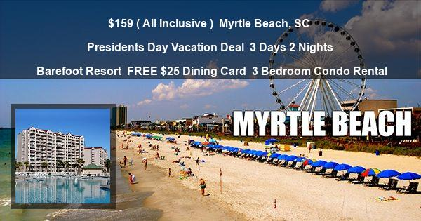 $159 ( All Inclusive )   Myrtle Beach, SC   Presidents Day Vacation Deal   3 Days 2 Nights   Barefoot Resort   FREE $25 Dining Card   3 Bedroom Condo Rental