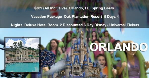 $389 (All Inclusive)   Orlando, FL   Spring Break Vacation Package   Oak Plantation Resort   5 Days 4 Nights   Deluxe Hotel Room   2 Discounted 3 Day Disney / Universal Tickets