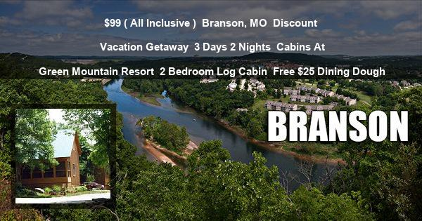 $99 ( All Inclusive ) | Branson, MO | Discount Vacation Getaway | 3 Days 2 Nights | Cabins At Green Mountain Resort | 2 Bedroom Log Cabin | Free $25 Dining Dough