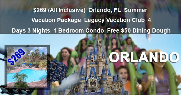 $269 (All Inclusive)   Orlando, FL   Summer Vacation Package   Legacy Vacation Club   4 Days 3 Nights   1 Bedroom Condo   Free $50 Dining Dough