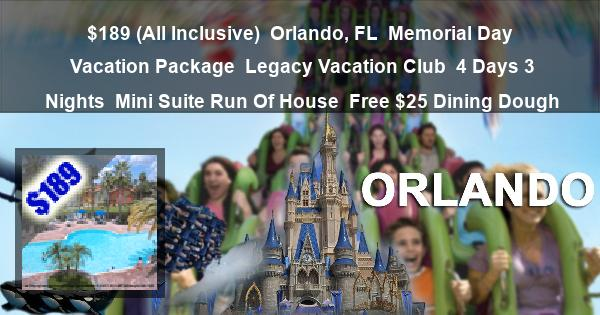 $189 (All Inclusive)   Orlando, FL   Memorial Day Vacation Package   Legacy Vacation Club   4 Days 3 Nights   Mini Suite Run Of House   Free $25 Dining Dough
