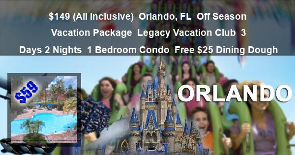 $149 (All Inclusive)   Orlando, FL   Off Season Vacation Package   Legacy Vacation Club   3 Days 2 Nights   1 Bedroom Condo   Free $25 Dining Dough