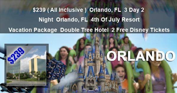 $239 ( All Inclusive ) | Orlando, FL | 3 Day 2 Night | Orlando, FL | 4th Of July Resort Vacation Package | Double Tree Hotel | 2 Free Disney Tickets