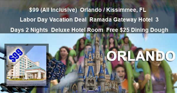 $99 (All Inclusive) | Orlando / Kissimmee, FL | Labor Day Vacation Deal | Ramada Gateway Hotel | 3 Days 2 Nights | Deluxe Hotel Room | Free $25 Dining Dough