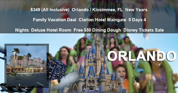 $349 (All Inclusive)   Orlando / Kissimmee, FL   New Years Family Vacation Deal   Clarion Hotel Maingate   5 Days 4 Nights   Deluxe Hotel Room   Free $50 Dining Dough   Disney Tickets Sale