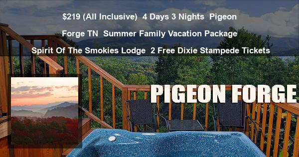 $219 (All Inclusive)   4 Days 3 Nights   Pigeon Forge TN   Summer Family Vacation Package   Spirit Of The Smokies Lodge   2 Free Dixie Stampede Tickets