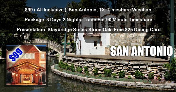 $99 ( All Inclusive )   San Antonio, TX   Timeshare Vacation Package   3 Days 2 Nights   Trade For 90 Minute Timeshare Presentation   Staybridge Suites Stone Oak   Free $25 Dining Card