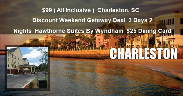 $99 ( All Inclusive ) | Charleston, SC | Discount Weekend Getaway Deal | 3 Days 2 Nights | Hawthorne Suites By Wyndham | $25 Dining Card