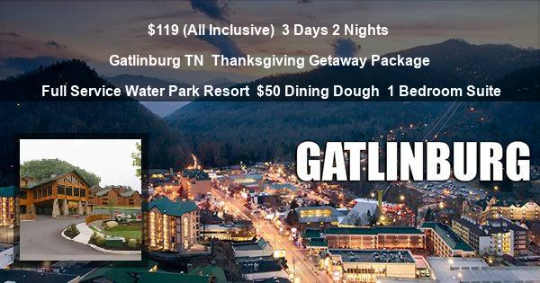 $119 (All Inclusive) | 3 Days 2 Nights | Gatlinburg TN | Thanksgiving Getaway Package | Full Service Water Park Resort | $50 Dining Dough | 1 Bedroom Suite
