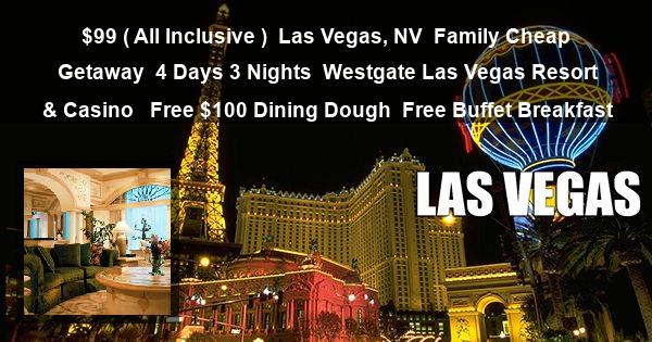 $99 ( All Inclusive ) | Las Vegas, NV | Family Cheap Getaway | 4 Days 3 Nights | Westgate Las Vegas Resort & Casino  | Free $100 Dining Dough | Free Buffet Breakfast