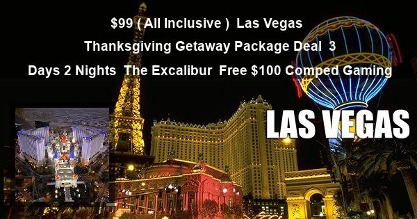 $99 ( All Inclusive ) | Las Vegas | Thanksgiving Getaway Package Deal | 3 Days 2 Nights | The Excalibur | Free $100 Comped Gaming