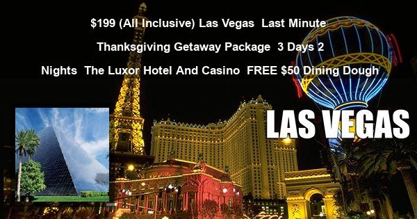 $199 (All Inclusive) Las Vegas | Last Minute Thanksgiving Getaway Package | 3 Days 2 Nights | The Luxor Hotel And Casino | FREE $50 Dining Dough