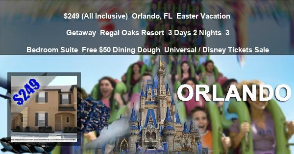$249 (All Inclusive) | Orlando, FL | Easter Vacation Getaway | Regal Oaks Resort | 3 Days 2 Nights | 3 Bedroom Suite | Free $50 Dining Dough | Universal / Disney Tickets Sale