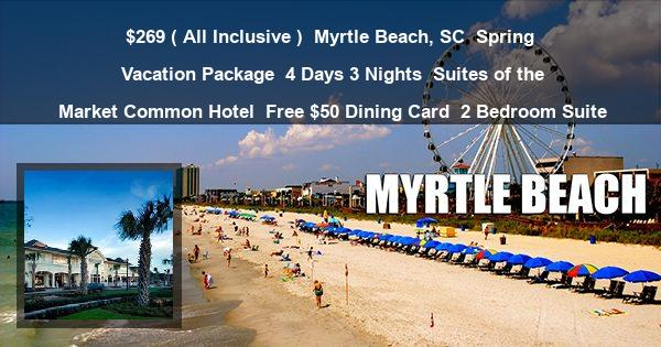 $269 ( All Inclusive )   Myrtle Beach, SC   Spring Vacation Package   4 Days 3 Nights   Suites of the Market Common Hotel   Free $50 Dining Card   2 Bedroom Suite