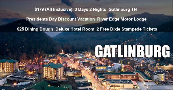 $179 (All Inclusive) | 3 Days 2 Nights | Gatlinburg TN | Presidents Day Discount Vacation | River Edge Motor Lodge | $25 Dining Dough | Deluxe Hotel Room | 2 Free Dixie Stampede Tickets