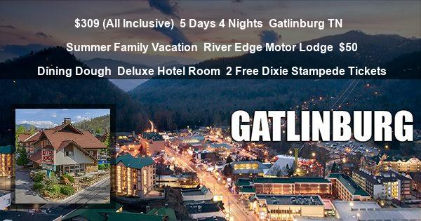 $309 (All Inclusive) | 5 Days 4 Nights | Gatlinburg TN | Summer Family Vacation | River Edge Motor Lodge | $50 Dining Dough | Deluxe Hotel Room | 2 Free Dixie Stampede Tickets