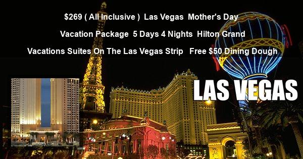 $269 ( All Inclusive ) | Las Vegas | Mother's Day Vacation Package | 5 Days 4 Nights | Hilton Grand Vacations Suites On The Las Vegas Strip  | Free $50 Dining Dough