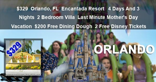 $329 | Orlando, FL | Encantada Resort  | 4 Days And 3 Nights | 2 Bedroom Villa | Last Minute Mother's Day Vacation | $200 Free Dining Dough | 2 Free Disney Tickets