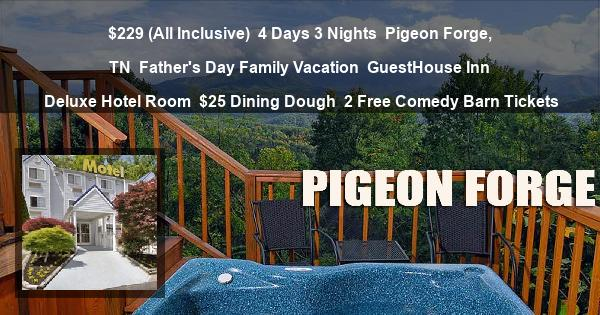 $229 (All Inclusive) | 4 Days 3 Nights | Pigeon Forge, TN | Father's Day Family Vacation | GuestHouse Inn | Deluxe Hotel Room | $25 Dining Dough | 2 Free Comedy Barn Tickets